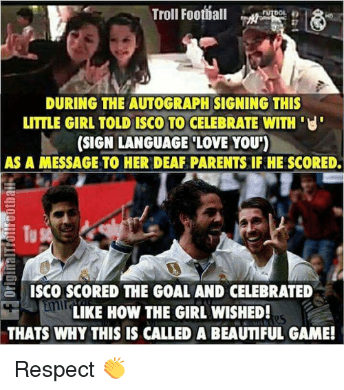 Football, Love, and Memes: Troll Football  rutDOL  DURING THE AUTOGRAPH SIGNING THIS  LITTLE GIRL TOLD ISCO TO CELEBRATE WITH U  (SIGN LANGUAGE LOVE YOU')  AS A MESSAGE TO HERDEAF PARENTS IF HE SCORED.  ISCO SCORED THE GOAL AND CELEBRATED  LIKE HOW THE GIRL WISHED!  THATS WHY THIS IS CALLED A BEAUMFUL GAME! Respect 👏