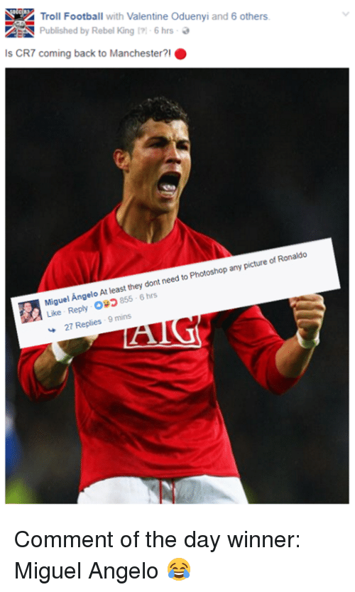 Football, Memes, and Photoshop: Troll Football with Valentine oduenyi and 6 others  Published by Rebel King 6 hrs  Is CR7 coming back to Manchester  O  Angelo least they need Photoshop any picture Ronaldo  At of dont to Miguel 6 hrs  Like Reply o20  27 Replies  9 mins Comment of the day winner: Miguel Angelo 😂