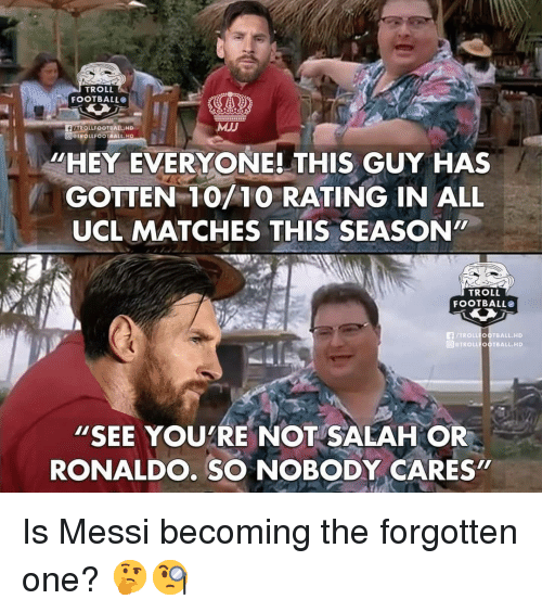 "Football, Memes, and Troll: TROLL  FOOTBALLO  FLAROLLFOOTBALLHD  TROLLFOOTBALL HD  MJJ  ""HEY EVERYONE! THIS GUY HAS  GOTTEN 10/10 RATING IN ALL  UCL MATCHES THIS SEASON""  TROLL  FOOTBALL  FTROLL OOTBALL.HD  回@TROLLFOOTBALL, HD  ""SEE YOUTRE NOT SALAH OR  RONALDO. SO NOBODY CARES  2 Is Messi becoming the forgotten one? 🤔🧐"