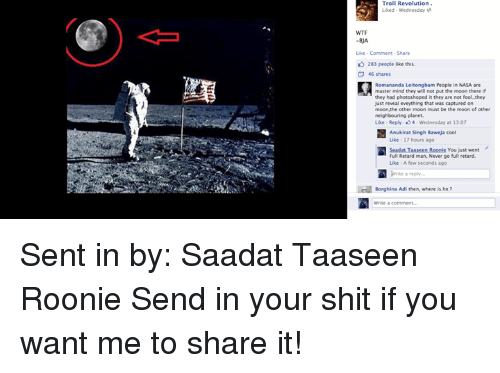 Memes, Nasa, and Photoshop: Troll Revolution  Liked Wednesday  Like Comment Share  283 people like this.  46 shares  Romananda Loitongbam People in NASA are  master mind they will not put the moon there if  they had photoshoped it they are not fool.they  just reveal eveything that was captured on  moon, the other moon must be the moon of other  neighbouring planet.  Like Reply 4  at 13:07  Anukirat Singh Baweja cool  Like 17 hours ago  SaadatTaaseen Roonhe You just went  Full Retard man, Never go full retard.  Like A few seconds ago  Write a reply...  Borghina Adi then, where is he?  Write a comment... Sent in by: Saadat Taaseen Roonie Send in your shit if you want me to share it!