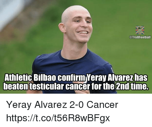 Memes, Cancer, and Time: @TrollFootball  Athletic Bilbao confirm Yeray Alvarez has  beaten testicular cancer for the 2nd time. Yeray Alvarez 2-0 Cancer https://t.co/t56R8wBFgx