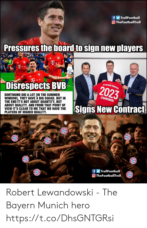 Memes, Squad, and Summer: TrollFootball  O TheFootballTroll  Pressures the board to sign new players  T.  T  Disrespects BVB  EC BAYERN MUNCHEN  2023  DORTMUND DID A LOT [IN THE SUMMER  WINDOW], THEY HAVE A BIG SQUAD. BUT IN  THE END IT'S NOT ABOUT QUANTITY, BUT  ABOUT QUALITY. AND FROM THAT POINT OF  VIEW IT'S CLEAR TO ME THAT WE HAVE THE  PLAYERS OF HIGHER QUALITY.  LEWANDOWSKI  Signs New Contract  E BAYE  ONCHER  BAY  UNGHER  ACHEM  NCHEN  BAY  ACHE  |TrollFootball  A  TheFootballTroll Robert Lewandowski - The Bayern Munich hero https://t.co/DhsGNTGRsi