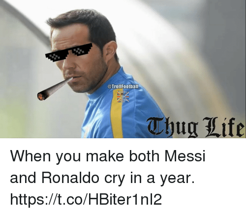 Life, Memes, and Thug: @TrollFootball  Thug Life When you make both Messi and Ronaldo cry in a year. https://t.co/HBiter1nI2