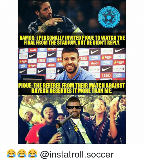 Memes, Soccer, and Audi: TROLLS  RAMOS: I PERSONALLY INVITED PIQUE TO WATCH THE  FINAL FROM THE STADIUM, BUTHE DIDNTREPLY.  Audi  DA AR  CII D  PIQUE: THE REFEREE FROM THEIR MATCHAGAINST  BAYERN DESERVESIT MORE THAN ME 😂😂😂 @instatroll.soccer
