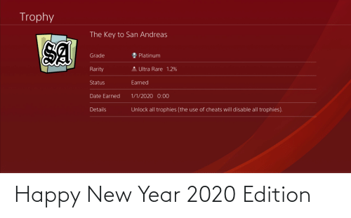 New Year's, Date, and Happy: Trophy  The Key to San Andreas  SA  Platinum  Grade  Rarity  Ultra Rare 1.2%  Earned  Status  Date Earned  1/1/2020 0:00  Unlock all trophies (the use of cheats will disable all trophies).  Details Happy New Year 2020 Edition