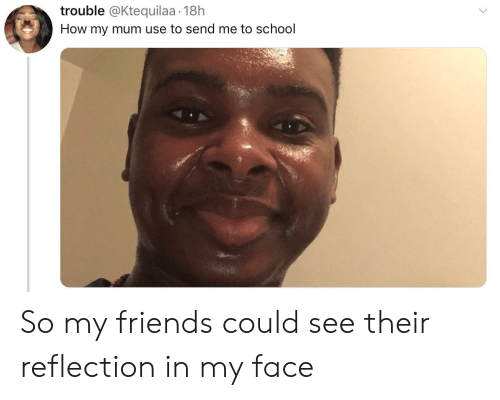 Blackpeopletwitter, Friends, and Funny: trouble @Ktequilaa 18h  How my mum use to send me to school So my friends could see their reflection in my face