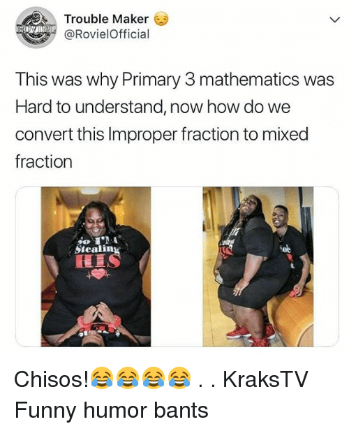 Funny, Memes, and Mathematics: Trouble Maker  @RovielOfficial  This was why Primary 3 mathematics was  Hard to understand, now how do we  convert this Improper fraction to mixed  fraction  Steali  Soe Chisos!😂😂😂😂 . . KraksTV Funny humor bants
