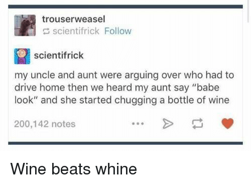 "Bailey Jay, Wine, and Beats: trouserweasel  scientifrick Follow  scientifrick  my uncle and aunt were arguing over who had to  drive home then we heard my aunt say ""babe  look"" and she started chugging a bottle of wine  200,142 notes Wine beats whine"