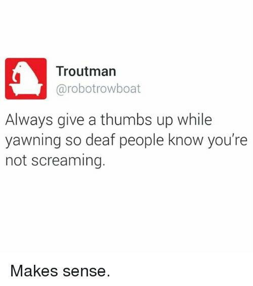 Funny, Thumbs Up, and Yawning: Troutman  arobotrowboat  Always give a thumbs up while  yawning so deaf people know you're  not screaming. Makes sense.