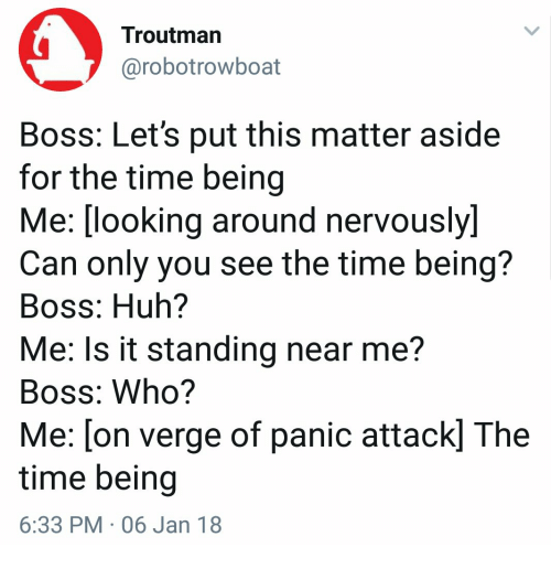 Huh, Time, and Looking: Troutman  @robotrowboat  Boss: Let's put this matter aside  for the time being  Me:(looking around nervously)  Can only you see the time being?  Boss: Huh?  Me: Is it standing near me?  Boss: Who?  Me: [on verge of panic attack] The  time being  6:33 PM 06 Jan 18