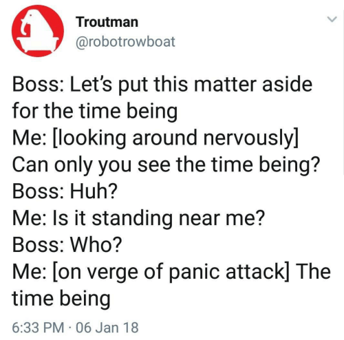 Huh, Time, and Looking: Troutman  @robotrowboat  Boss: Let's put this matter aside  for the time being  Me: [looking around nervouslyl  Can only you see the time being?  Boss: Huh?  Me: Is it standing near me?  Boss: Who?  Me: [on verge of panic attack] The  time being  6:33 PM 06 Jan 18