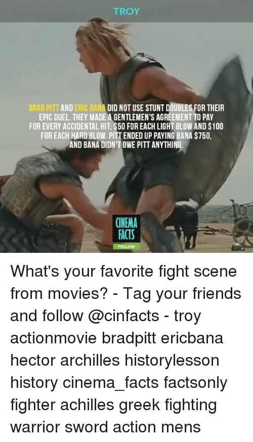 Brad Pitt, Facts, and Friends: TROY  BRAD PITT AND ERIC BANA DID NOT USE STUNT DOUBLES FOR THEIR  EPIC DUEL. THEY MADE A GENTLEMEN'S AGREEMENT TO PAY  FOR EVERY ACCIDENTAL HIT $500 FOREACH LIGHT BLOW AND S100  FOR EACH HARD BLOW. PITTENDED UP PAYING BANA S750,  AND BANA DIDNTOWE PITT ANYTHING.  CINEMA  FACTS What's your favorite fight scene from movies? - Tag your friends and follow @cinfacts - troy actionmovie bradpitt ericbana hector archilles historylesson history cinema_facts factsonly fighter achilles greek fighting warrior sword action mens