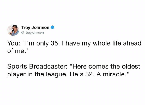 """Dank, Life, and Sports: Troy Johnson  @_troyjohnson  You: """"I'm only 35, I have my whole life ahead  of me.""""  Sports Broadcaster: """"Here comes the oldest  player in the league. He's 32. A miracle."""""""