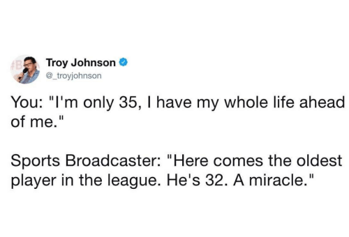 """Life, Sports, and The League: Troy Johnson  @_troyjohnson  You: """"I'm only 35, I have my whole life ahead  of me.""""  Sports Broadcaster: """"Here comes the oldest  player in the league. He's 32. A miracle."""""""