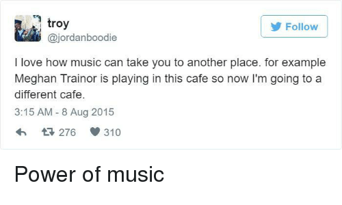 Love, Music, and Power: troy  @jordanboodie  Follow  I love how music can take you to another place. for example  Meghan Trainor is playing in this cafe so now I'm going to a  different cafe  3:15 AM - 8 Aug 2015  276 310 Power of music