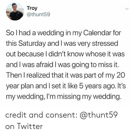 Twitter, Calendar, and Wedding: Troy  @thunt59  So I had a wedding in my Calendar for  this Saturday and I was very stressed  out because I didn't know whose it was  and I was afraid I was going to miss it.  Then I realized that it was part of my 20  year plan and I set it like 5 years ago. It's  my wedding, I'm missing my wedding. credit and consent: @thunt59 on Twitter