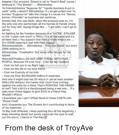 "Anaconda, Best Friend, and Fake: troyave I Got arrested, Stayed in jail to ""Kept it Real"" cause I  believed In ""The Streets"" #StreetsSay:  Ya Friends/Homies ""Suppose To"" ""handle business & put in  work"" while u down!? #StreetsSay: If u all get pulled over Ya  homies ""Suppose to"" take the charge 4 u cause the ""Money  Earner Provider"" so business can continue.  streets lied, this was Myth, when the pressure was on, I'm  the only one who performed, al the homies & friends where  out for they self, saying things like ""I got kids, I can't go to  jail etc  Im fighting for My freedom because of a ""HATER STALKER  or the ""cooler new word"" a TROLL"" it's all the same and it's  all fake! And u You support that then U know what u are.  [l'm DONE keeping it real with Fake niggaz]VA  #StreetsisAMyth #StreetsSay-""This Our Block"" but don't  OWN nothing on it.  #StreetsSay: ""FreeMyBro"" But never offer money for his  appeal  #MoralOfTheStory DO NOT KEEP IT REAL WITH FAKE  PEOPLE, Because it'll cost You! Cost me My freedom  Cost me full use in my Right Leg  LERALERTCOM  Cost me the life of my best friend  Cost me Custody of my kids  - Cost me Over $2,000,000 dollars in expenses  And now it might cost me 20-40yrs in Jail at least another  5MILLION dollars+ the Career that i built from nothing  against the odds for a Hater That's POINTING THE FINGER  at me?! Told y'all it's a Handicapped being a real one.... If u  asks most these niggaz to give $100 to a friend they  Wouldn't #Facto  I Guarantee you I can't Offset None of these COSTS with  ""Street Cred""  And I Guarantee you The Streets Ain't contributing to None  of my expenses.  Ya Boy built different, I keep pushing thru all the negativity, I  keep elevating slowly but surely cause lan the type to wait  out the storm, I Dance in The Rain From the desk of TroyAve"