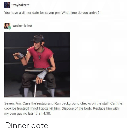 Run, Date, and Restaurant: troybakerrr  You have a dinner date for seven pm. What time do you arrive?  wesker-is-hot  Seven. Am. Case the restaurant. Run background checks on the staff. Can the  cook be trusted? If not I gotta kill him. Dispose of the body. Replace him with  my own guy no later than 4:30. Dinner date