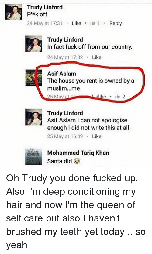 Muslim, Yeah, and Queen: Trudy Linford  F**k off  24 May at 17:31  Like  I 1 Reply  Trudy Linford  In fact fuck off from our country.  24 May at 17:32 Like  Asif Aslam  The house you rent is owned by a  muslim...me  Unlike 2  25 May at  Trudy Linford  Asif Aslam I can not apologise  enough I did not write this at all.  25 May at 16:49  Like  Mohammed Tariq Khan  Santa did Oh Trudy you done fucked up. Also I'm deep conditioning my hair and now I'm the queen of self care but also I haven't brushed my teeth yet today... so yeah