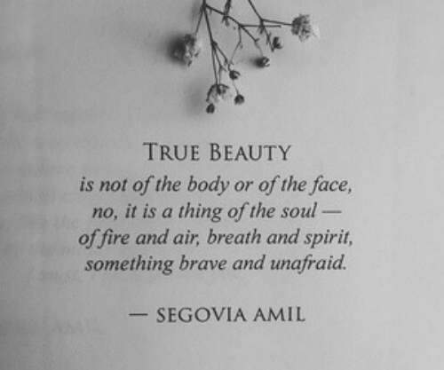 Fire, True, and Brave: TRUE BEAUTY  is not of the body or of the face,  no, it is a thing of the soul  of fire and air, breath and spirit,  something brave and unafraid.  -SEGOVIA AMIL