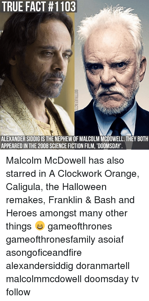 Halloween, Memes, and True: TRUE FACT #1103  ALEXANDER SIDDIG IS THE NEPHEW OF MALCOLM MCDOWELL. THEY BOTH  APPEARED  IN THE 2008 SCIENCE FICTION FILM, 'DOOMSDAY Malcolm McDowell has also starred in A Clockwork Orange, Caligula, the Halloween remakes, Franklin & Bash and Heroes amongst many other things 😄 gameofthrones gameofthronesfamily asoiaf asongoficeandfire alexandersiddig doranmartell malcolmmcdowell doomsday tv follow