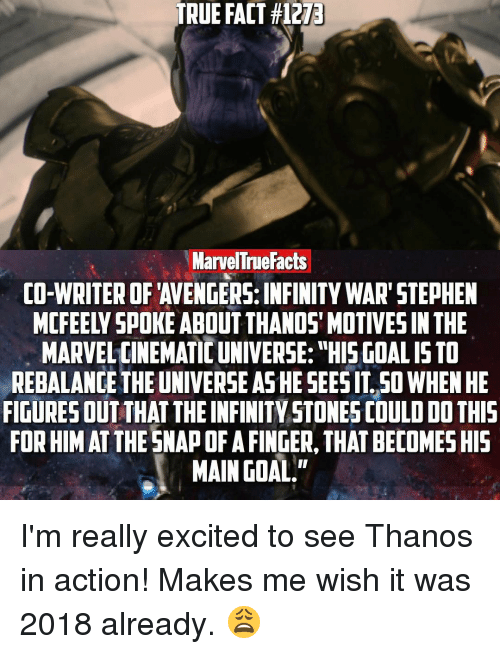 "Facts, Memes, and Stephen: TRUE FACT #1273  Marvel True Facts  CO-WRITER OF AVENGERS: INFINITY WAR"" STEPHEN  MARVEL CINEMATIC UNIVERSE: ""HIS GOALISTO  REBALANCE THE UNIVERSE ASHE SEESITSO WHEN HE  FIGURESOUT THATTHE INFINITY STONES COULD DO THIS  FORHIMAT THE SNAPOFAFINGER, THAT BECOMESHIS  MAIN GOAL."" I'm really excited to see Thanos in action! Makes me wish it was 2018 already. 😩"