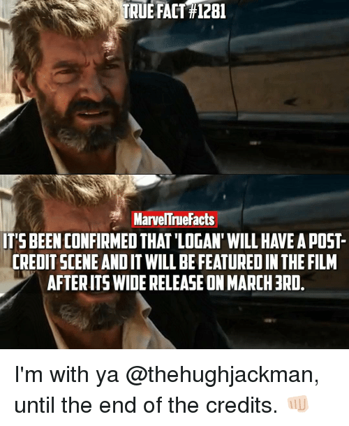Facts, Memes, and True: TRUE FACT #1281  MarvelTnue Facts  CREDIT SCENE AND IT WILLBEFEATURED IN THE FILM  AFTERAITSWIDE RELEASE ONMARCH3RD. I'm with ya @thehughjackman, until the end of the credits. 👊🏻