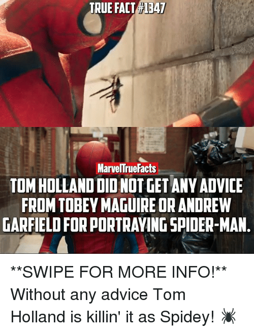 Memes, 🤖, and Holland: TRUE FACT 1347  MarvelTruefacts  TOM HOLLAND DIONOTGET ANY ADVICE  FROM TOBEY MAGUIRE OR ANDREW  GARFIELD FORPORTRAYINGSPIDER-MAN **SWIPE FOR MORE INFO!** Without any advice Tom Holland is killin' it as Spidey! 🕷