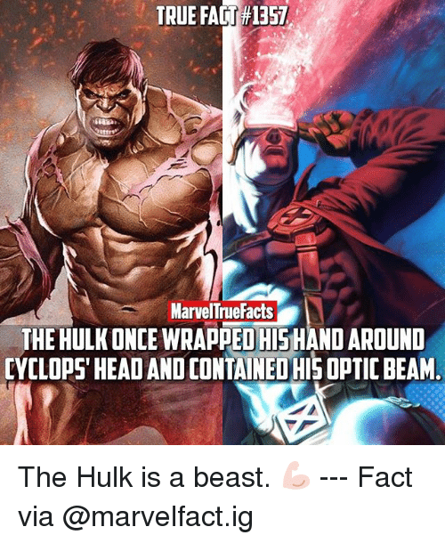 Facts, Head, and Memes: TRUE FACT 1357  MarvelTrue Facts  THEHULKONCE WRAPPED HISHANDAROUND  CYCLOPS' HEAD AND CONTAINEOHISOPTIC BEAM The Hulk is a beast. 💪🏻 --- Fact via @marvelfact.ig
