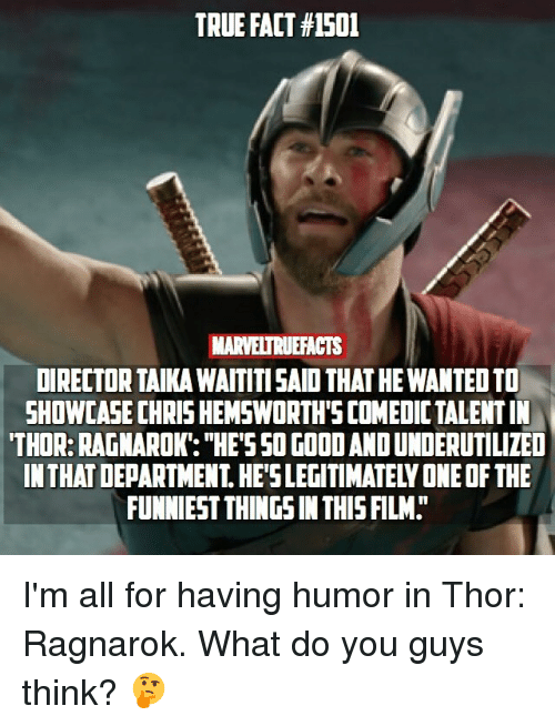 """Memes, True, and Good: TRUE FACT #1501  MARVELTRUEFACTS  DIRECTOR TAIKA WAITITI SAID THAT HE WANTED TO  SHOWCASE CHRIS HEMSWORTH'S COMEDIC TALENT IN  THOR: RAGNAROK: """"HES50 GOOD AND UNDERUTILIZED  IN THAT DEPARTMENT. HE'SLEGITIMATELY ONE OF THE  FUNNIEST THINGS IN THISFILM. I'm all for having humor in Thor: Ragnarok. What do you guys think? 🤔"""