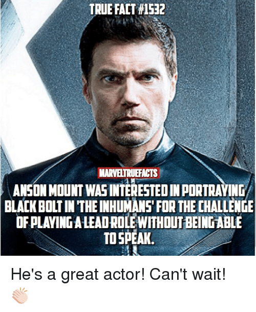 Memes, True, and Black: TRUE FACT #1532  MARVELTRUEFACTS  ANSON MOUNT WASINTERESTED IN PORTRAYING  BLACK BOLT IN THE INHUMANS' FOR THE CHALLENGE  OF PLAVING A LEADROLE WITHOUT BEING ABLE  TO SPEAK He's a great actor! Can't wait! 👏🏻