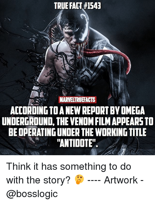 "Antidote, Memes, and True: TRUE FACT#1543  NARVELTRUEFACTS  ACCORDING TO A NEW REPORT BY OMEGA  UNDERGROUND, THE VENOM FILM APPEARS TO  BE OPERATING UNDER THE WORKING TITLE  ""ANTIDOTE"" Think it has something to do with the story? 🤔 ---- Artwork - @bosslogic"