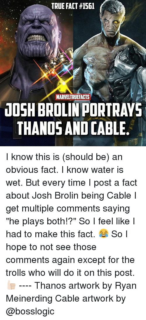 "Memes, True, and Time: TRUE FACT #1561  MARVELTRUEFACTS  10SH BROLIN PORTRAVS  THANOS AND CABLE I know this is (should be) an obvious fact. I know water is wet. But every time I post a fact about Josh Brolin being Cable I get multiple comments saying ""he plays both!?"" So I feel like I had to make this fact. 😂 So I hope to not see those comments again except for the trolls who will do it on this post. 👍🏻 ---- Thanos artwork by Ryan Meinerding Cable artwork by @bosslogic"