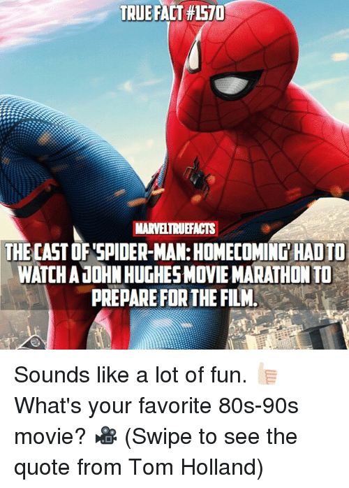 80s, Memes, and Spider: TRUE FACT #1570  MARVELTRUEFACTS  THE CAST OF SPIDER-MAN: HOMECOMING HAD TO  WATCH AJOHN HUGHESMOVIE MARATHON TO  PREPARE FOR THE FILM Sounds like a lot of fun. 👍🏻 What's your favorite 80s-90s movie? 🎥 (Swipe to see the quote from Tom Holland)