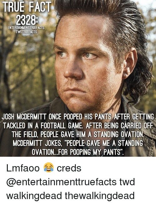 "Football, Memes, and True: TRUE FACT  2328  ENTERTAINMENTTRUEFACTS  TRUEFACTS  JOSH MCDERMITT ONCE POOPED HIS PANTS AFTER GETTING  TACKLED IN A FOOTBALL GAME, AFTER BEING CARRIED OFF  THE FIELD, PEOPLE GAVE HIM A STANDING OVATION  MCDERMITT JOKES, ""PEOPLE GAVE ME A STANDING  OVATION...FOR POOPING MY PANTS Lmfaoo 😂 creds @entertainmenttruefacts twd walkingdead thewalkingdead"