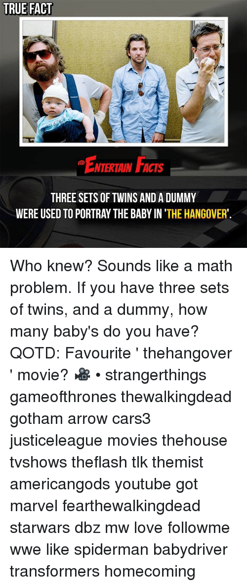 Facts, Love, and Memes: TRUE FACT  EmemaF  ENTERTAIN FACTS  THREE SETS OF TWINS AND A DUMMY  WERE USED TO PORTRAY THE BABY IN 'THE HANGOVER' Who knew? Sounds like a math problem. If you have three sets of twins, and a dummy, how many baby's do you have? QOTD: Favourite ' thehangover ' movie? 🎥 • strangerthings gameofthrones thewalkingdead gotham arrow cars3 justiceleague movies thehouse tvshows theflash tlk themist americangods youtube got marvel fearthewalkingdead starwars dbz mw love followme wwe like spiderman babydriver transformers homecoming