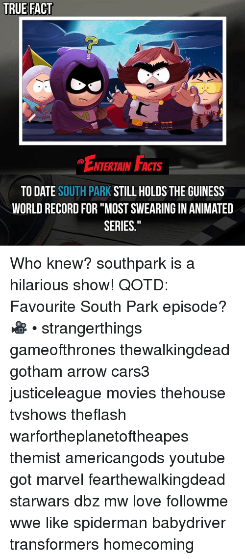 """Facts, Love, and Memes: TRUE FACT  ENTERTAIN FACTS  TO DATE SOUTH PARK STILL HOLDS THE GUINESS  WORLD RECORD FOR """"MOST SWEARING IN ANIMATED  SERIES."""" Who knew? southpark is a hilarious show! QOTD: Favourite South Park episode? 🎥 • strangerthings gameofthrones thewalkingdead gotham arrow cars3 justiceleague movies thehouse tvshows theflash warfortheplanetoftheapes themist americangods youtube got marvel fearthewalkingdead starwars dbz mw love followme wwe like spiderman babydriver transformers homecoming"""