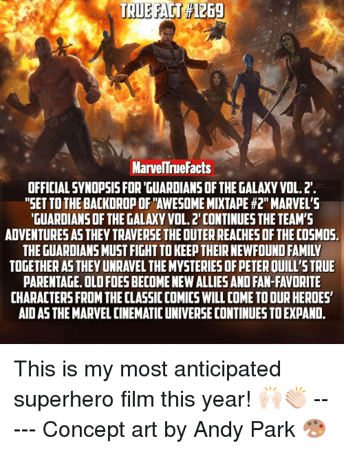 "Memes, Guardians of the Galaxy, and The Guardian: TRUE FACT File69  Marvelne Facts  OFFICIAL SYNOPSIS FOR GUARDIANS OF THE GALAXY VOL.2.  ""SET TOTHEBACKDROPOFTAWESOME MIXTAPE #2"" MARVEL'S  GUARDIANS OF THE GALAXY VOL. 2 CONTINUES THE TEAM'S  ADVENTURESAS THEY TRAVERSE THEOUTERREACHESOFTHE COSMOS  THE GUARDIANS MUST FIGHTTOKEE THEIR NEWFOUND FAMIIV  TOGETHER AS THEYUNRAVEL THE MYSTERIESOFPETEROUILL'STRUE  PARENTAGE. OLD FOESBECOMENEWALLIES AND FAN-FAVORITE  CHARACTERS FROM THECLASSICCOMICS WILL COME TOOURHEROES  AIDASTHEMARVEL CINEMATIC UNIVERSE CONTINUES TOEXPAND. This is my most anticipated superhero film this year! 🙌🏻👏🏻 ----- Concept art by Andy Park 🎨"