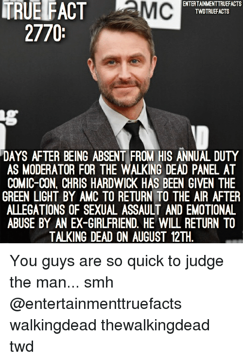 Memes, Smh, and The Walking Dead: TRUE FACT MC  ENTERTAINMENTTRUEFACTS  TWDTRUEFACTS  2770  DAYS AFTER BEING ABSENT FROM HIS ANNUAL DUTY  AS MODERATOR FOR THE WALKING DEAD PANEL AT  COMIC-CON, CHRIS HARDWICK HAS BEEN GIVEN THE  GREEN LIGHT BY AMC TO RETURN TO THE AIR AFTER  ALLEGATIONS OF SEXUAL ASSAULT AND EMOTIONAL  ABUSE BY AN EX-GIRLFRIEND. HE WILL RETURN TO  TALKING DEAD ON AUGUST 12TH You guys are so quick to judge the man... smh @entertainmenttruefacts walkingdead thewalkingdead twd