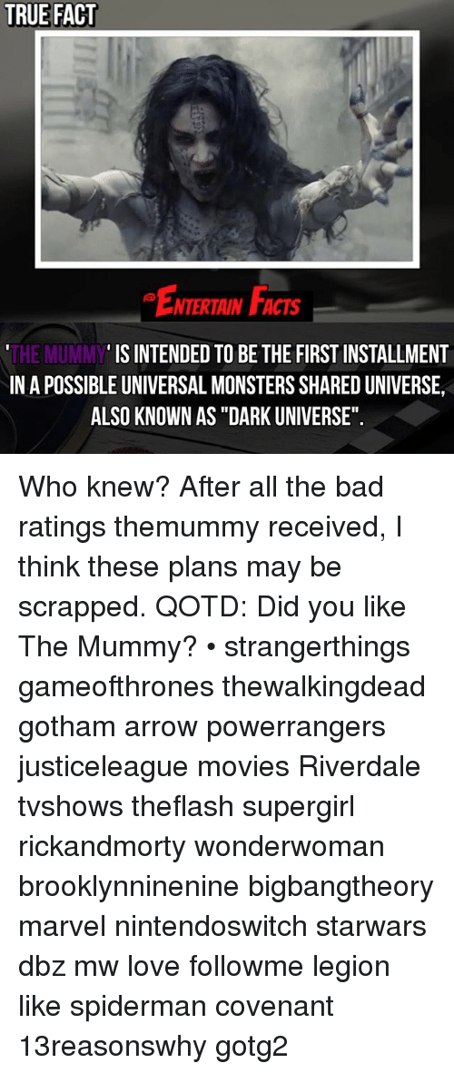 """Bad, Love, and Memes: TRUE FACT  NTERTAIN FCTs  IS INTENDED TO BE THE FIRST INSTALLMENT  THE MUMMY  INA POSSIBLE UNIVERSAL MONSTERSSHAREDUNIVERSE,  ALSO KNOWN AS """"DARK UNIVERSE"""". Who knew? After all the bad ratings themummy received, I think these plans may be scrapped. QOTD: Did you like The Mummy? • strangerthings gameofthrones thewalkingdead gotham arrow powerrangers justiceleague movies Riverdale tvshows theflash supergirl rickandmorty wonderwoman brooklynninenine bigbangtheory marvel nintendoswitch starwars dbz mw love followme legion like spiderman covenant 13reasonswhy gotg2"""