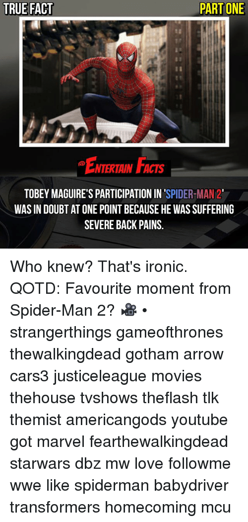 Facts, Ironic, and Love: TRUE FACT  PART ONE  NTERTAIN FACTS  TOBEY MAGUIRE'S PARTICIPATION IN SPIDER-MAN 2  WAS IN DOUBT AT ONE POINT BECAUSE HE WAS SUFFERING  SEVERE BACK PAINS. Who knew? That's ironic. QOTD: Favourite moment from Spider-Man 2? 🎥 • strangerthings gameofthrones thewalkingdead gotham arrow cars3 justiceleague movies thehouse tvshows theflash tlk themist americangods youtube got marvel fearthewalkingdead starwars dbz mw love followme wwe like spiderman babydriver transformers homecoming mcu