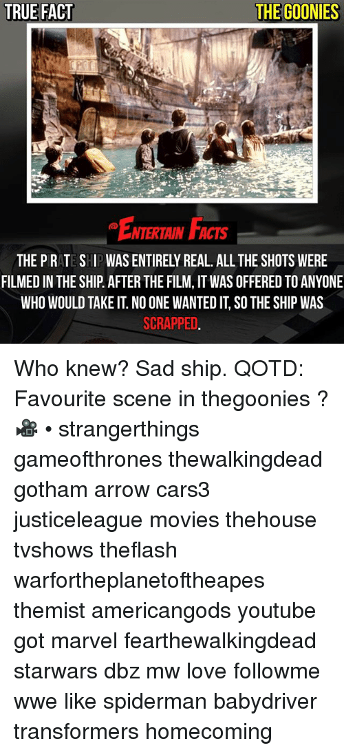 Facts, Love, and Memes: TRUE FACT  THE GOONIES  ENTERTAIN FACTS  NTERTAIN FACTS  THE PRATE SHIPWAS ENTIRELY REAL. ALL THE SHOTS WERE  FILMED IN THE SHIP AFTER THE FILM, IT WAS OFFERED TO ANYONE  WHO WOULD TAKE IT. NO ONE WANTED IT, SO THE SHIP WAS  SCRAPPED Who knew? Sad ship. QOTD: Favourite scene in thegoonies ? 🎥 • strangerthings gameofthrones thewalkingdead gotham arrow cars3 justiceleague movies thehouse tvshows theflash warfortheplanetoftheapes themist americangods youtube got marvel fearthewalkingdead starwars dbz mw love followme wwe like spiderman babydriver transformers homecoming