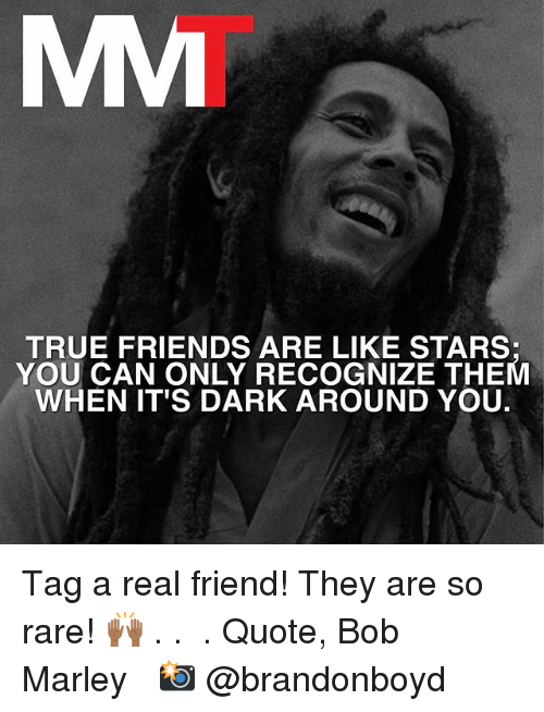 Great Bob Marley, Friends, And Memes: TRUE FRIENDS ARE LIKE STARS: YOU CAN