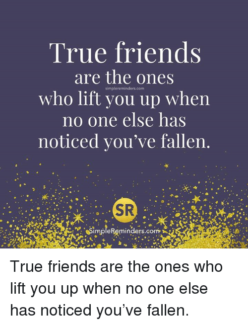 Friends, True, and Who: True friends  are the ones  who lift you up when  no one else has  noticed you've fallen  SR  maple Reminders Gorm True friends are the ones who lift you up when no one else has noticed you've fallen.