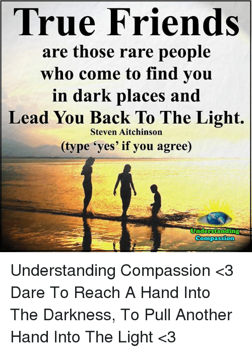 """Memes, Compassion, and 🤖: True Friends  are those rare people  who come to find you  in dark places and  Lead You Back To The Light.  Steven Aitchinson  (type """"yes' if you agree)  Understanding  Compassion Understanding Compassion <3  Dare To Reach A Hand Into The Darkness, To Pull Another Hand Into The Light <3"""