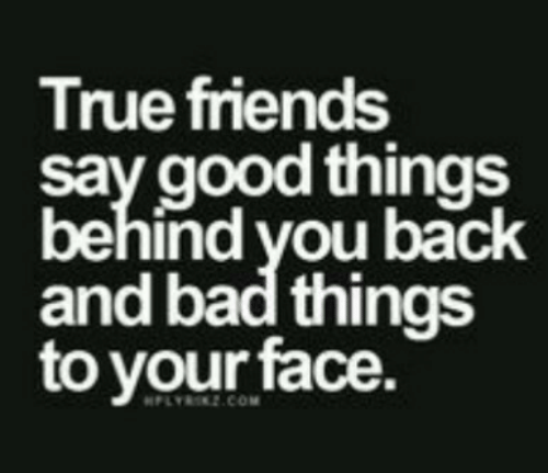 Bad, Friends, and True: True friends  say good things  behind vou back  and bad things  to your face.  PLYR2.COM