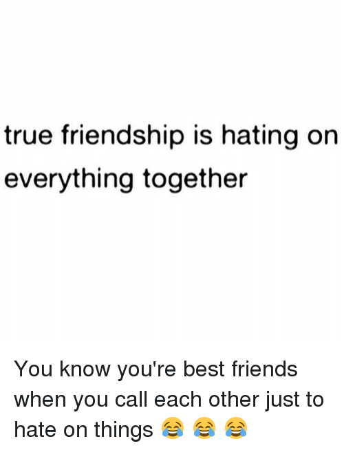 true friendship is hating on everything together you know you re
