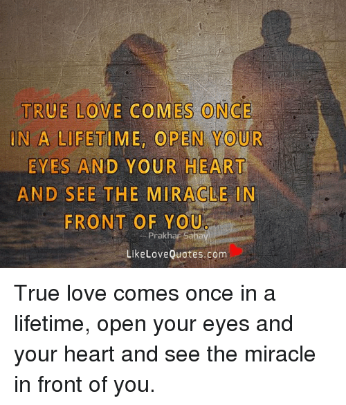 True Love Comes Once In A Lifetime Open Your Eyes And Your Heart And