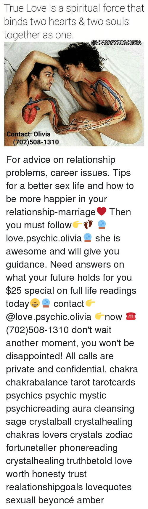 Advice, Beyonce, and Disappointed: True Love is a spiritual force that  binds two hearts & two souls  together as one  LOVERPSYCHICOLIVIA  Contact: Olivia  02)508-1310 For advice on relationship problems, career issues. Tips for a better sex life and how to be more happier in your relationship-marriage❤️ Then you must follow👉👣 🔮love.psychic.olivia🔮 she is awesome and will give you guidance. Need answers on what your future holds for you $25 special on full life readings today😁🔮 contact👉@love.psychic.olivia 👉now ☎ (702)508-1310 don't wait another moment, you won't be disappointed! All calls are private and confidential. chakra chakrabalance tarot tarotcards psychics psychic mystic psychicreading aura cleansing sage crystalball crystalhealing chakras lovers crystals zodiac fortuneteller phonereading crystalhealing truthbetold love worth honesty trust realationshipgoals lovequotes sexuall beyoncé amber