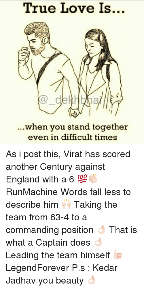 England, Dekh Bhai, and International: True Love Is...  de Hbln  when you stand together  even in difficult times As i post this, Virat has scored another Century against England with a 6 💯👏🏻 RunMachine Words fall less to describe him 🙌🏻 Taking the team from 63-4 to a commanding position 👌🏻 That is what a Captain does 👌🏻 Leading the team himself 👍🏻 LegendForever P.s : Kedar Jadhav you beauty 👌🏻